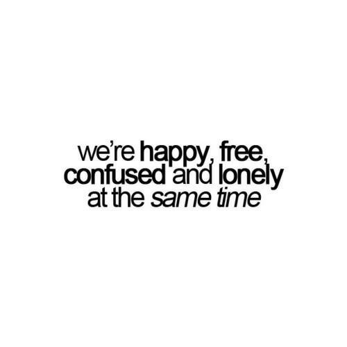 Confused, Free, and Happy: we're happy, free  confused and lonely  at the same time