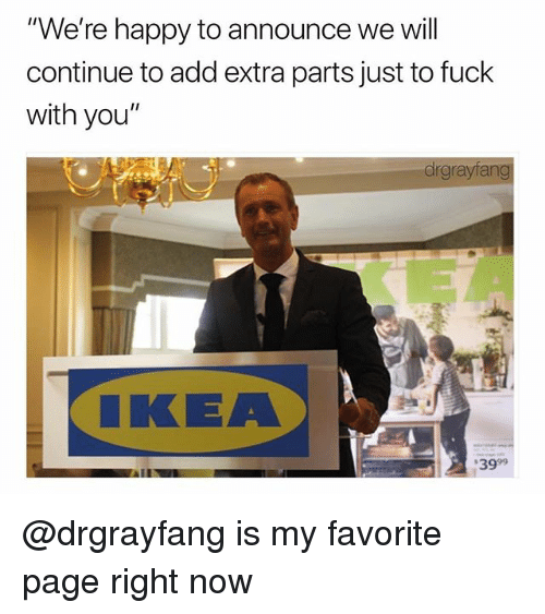"Ikea, Fuck, and Happy: ""We're happy to announce we will  continue to add extra parts just to fuck  with you""  drgrayfang  IKEA  3999 @drgrayfang is my favorite page right now"