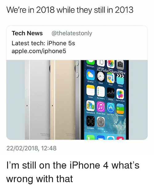 Apple, Iphone, and Memes: We're in 2018 while they still in 2013  Tech News @thelatestonly  Latest tech: iPhone 5s  apple.com/iphone5  IO  WaerClock  Maps  Notes Reminders  Grre Center  Newsstand ifures Store Rsstok  22/02/2018, 12:48 I'm still on the iPhone 4 what's wrong with that