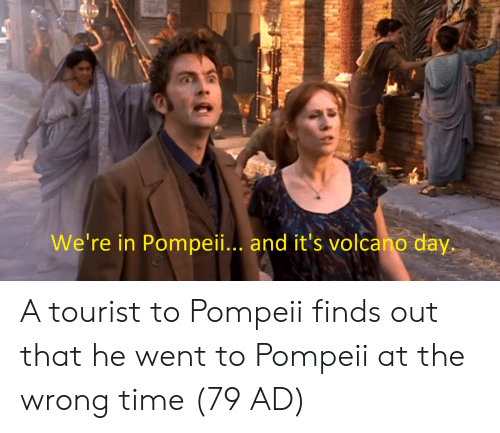 Tourist: We're in Pompeii.. and it's volcano day. A tourist to Pompeii finds out that he went to Pompeii at the wrong time (79 AD)