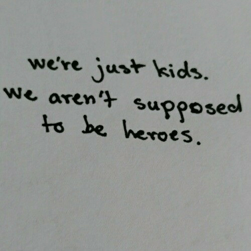 Heroes, Kids, and Just: we're just kids.  we aren't supposeo  to be heroes.