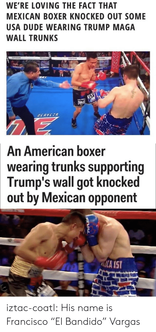"""Trunks: WE'RE LOVING THE FACT THAT  MEXICAN BOXER KNOCKED OUT SOME  USA DUDE WEARING TRUMP MAGA  WALL TRUNKS   An American boxer  wearing trunks supporting  Trump's wall got knocked  out by Mexican opponent  ME A IST iztac-coatl: His name is Francisco """"El Bandido"""" Vargas"""