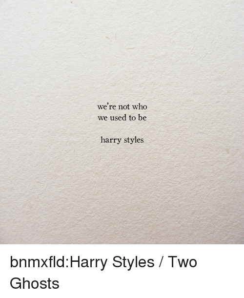 Target, Tumblr, and Blog: we're not who  We used to be  harry styles bnmxfld:Harry Styles / Two Ghosts