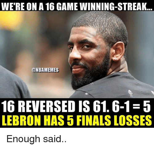 Finals, Nba, and Game: WE'RE ON A 16 GAME WINNING-STREAK..  ONBAMEMES  16 REVERSED IS 61.6-1-5  LEBRON HAS 5 FINALS LOSSES Enough said..