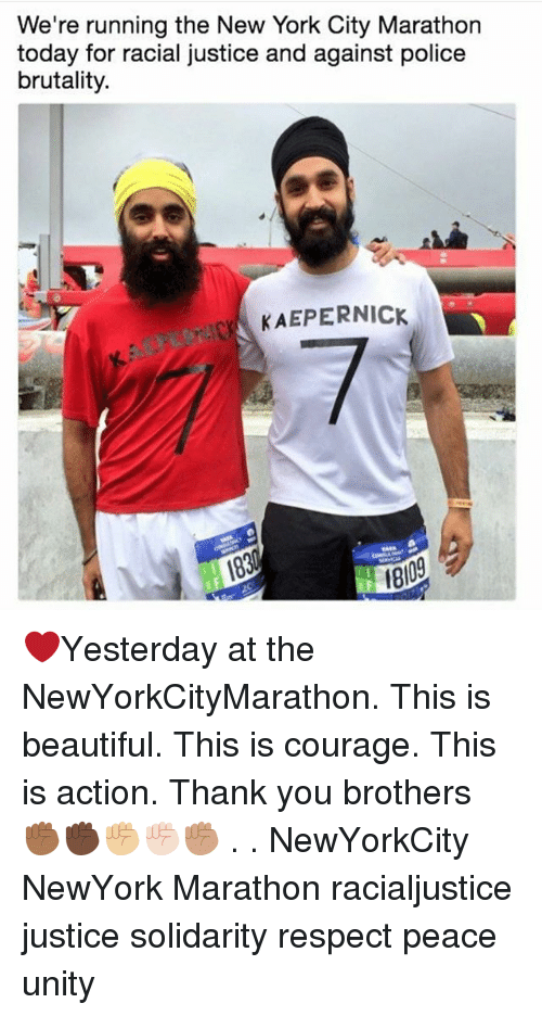 Beautiful, Memes, and New York: We're running the New York City Marathon  today for racial justice and against police  brutality.  KAEPERNICK  8109 ❤Yesterday at the NewYorkCityMarathon. This is beautiful. This is courage. This is action. Thank you brothers ✊🏾✊🏿✊🏼✊🏻✊🏽 . . NewYorkCity NewYork Marathon racialjustice justice solidarity respect peace unity