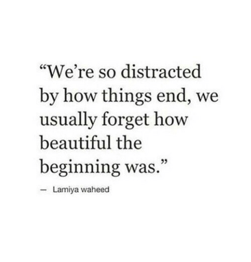 "Beautiful, How, and End: ""We're so distracted  by how things end, we  usually forget how  beautiful the  beginning was.""  Lamiya waheed"