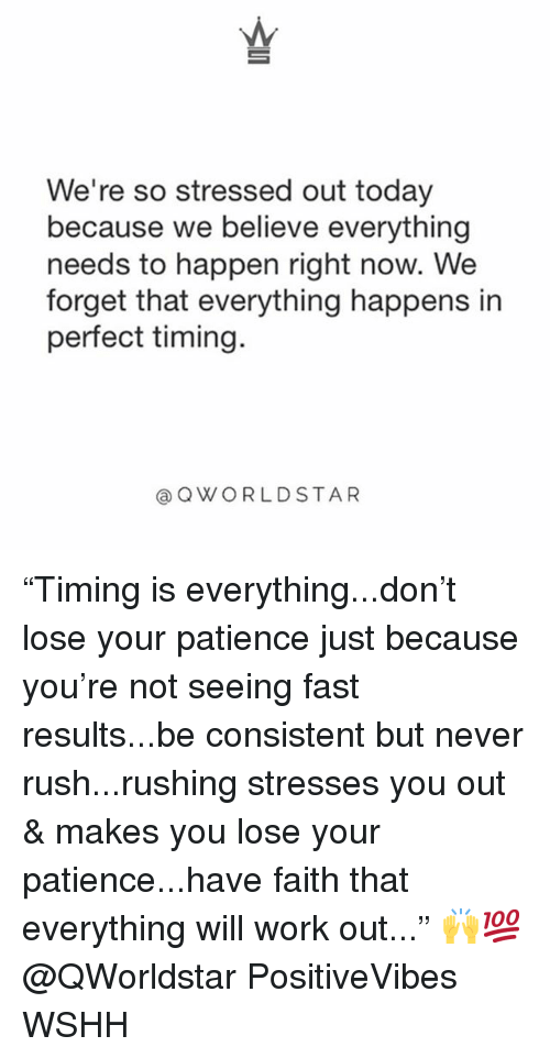 """Memes, Wshh, and Work: We're so stressed out today  because we believe everything  needs to happen right now. We  forget that everything happens in  perfect timing.  @ QWORLDSTAR """"Timing is everything...don't lose your patience just because you're not seeing fast results...be consistent but never rush...rushing stresses you out & makes you lose your patience...have faith that everything will work out..."""" 🙌💯 @QWorldstar PositiveVibes WSHH"""