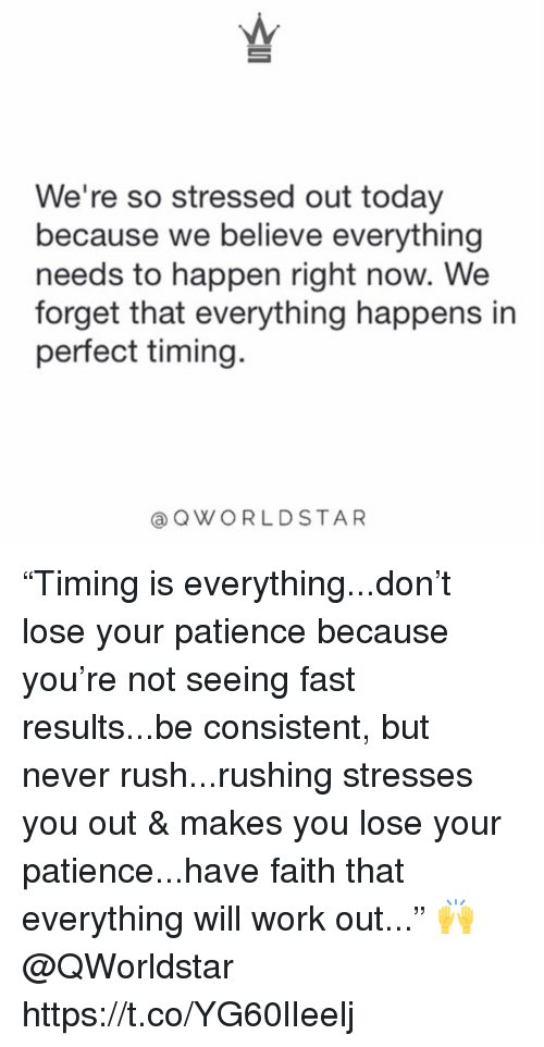 """Work, Patience, and Rush: We're so stressed out today  because we believe everything  needs to happen right now. We  forget that everything happens in  perfect timing.  @QWORLDSTAR """"Timing is everything...don't lose your patience because you're not seeing fast results...be consistent, but never rush...rushing stresses you out & makes you lose your patience...have faith that everything will work out..."""" 🙌 @QWorldstar https://t.co/YG60lIeelj"""