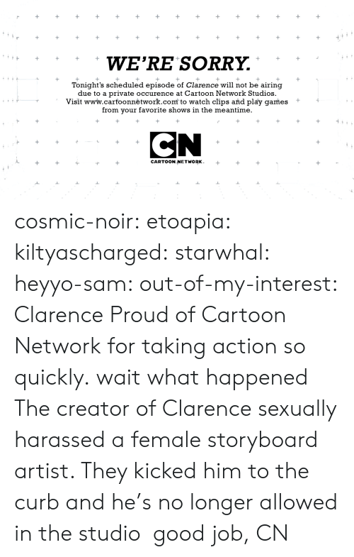 Bad, Cartoon Network, and Gif: WE'RE SORRY.  Tonight's scheduled episode of Clarence will not be airing  due to a private occurence at Cartoon Network Studios.  Visit www.carfoonnėtwork.com to watch clips and play games +  from your favorite shows in the meantime.  CARTOON NETWORK cosmic-noir:  etoapia:  kiltyascharged:  starwhal:  heyyo-sam:  out-of-my-interest:  Clarence  Proud of Cartoon Network for taking action so quickly.  wait what happened  The creator of Clarence sexually harassed a female storyboard artist. They kicked him to the curb and he's no longer allowed in the studio  good job, CN