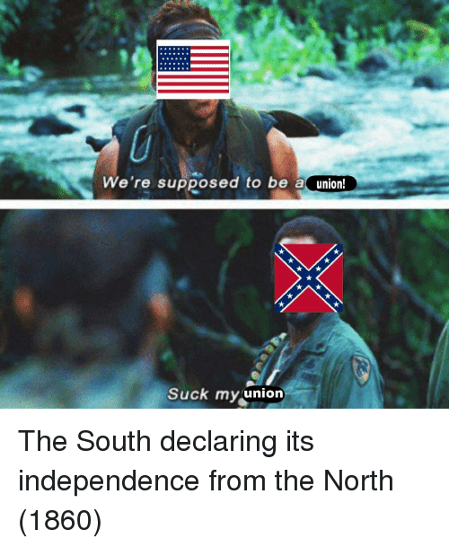 South, Independence, and Were: We're supposed to be aunion  Suck myunion The South declaring its independence from the North (1860)