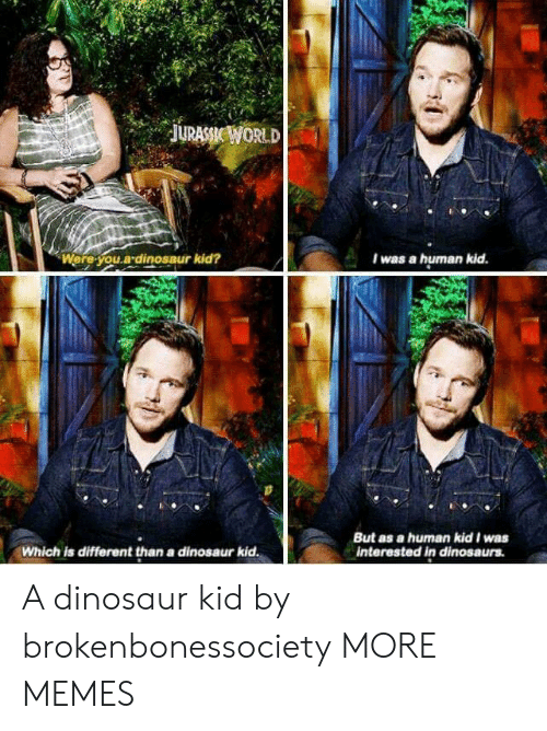 Dank, Dinosaur, and Memes: Were you.adinosaur kid?  I was a human kid.  But as a human kid was  interested in dinosaurs  Which is different than a dinosaur kid  A dinosaur kid by brokenbonessociety MORE MEMES