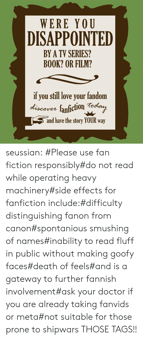 Fictioneer: WERE YOU  DISAPPOINTED  BY A TV SERIES?  BOOK? OR FILM?  if you still love your fandom  discores fanfiction Tod  ven  and have the story YOUR way seussian:   #Please use fan fiction responsibly#do not read while operating heavy machinery#side effects for fanfiction include:#difficulty distinguishing fanon from canon#spontanious smushing of names#inability to read fluff in public without making goofy faces#death of feels#and is a gateway to further fannish involvement#ask your doctor if you are already taking fanvids or meta#not suitable for those prone to shipwars   THOSE TAGS!!