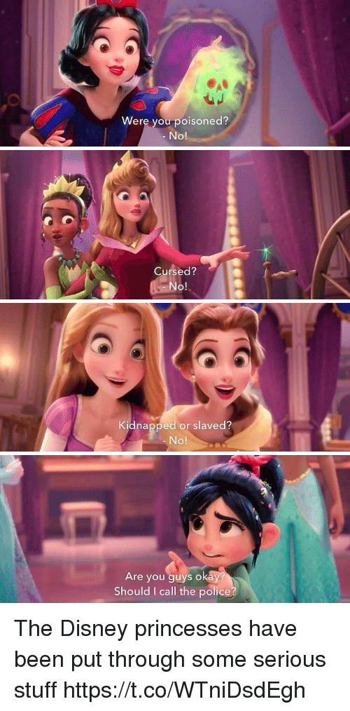 Disney, Police, and Okay: Were you poisoned?  No!   Cursed?  No!   Kidnapped or slaved?  No!   Are you guys okay  Should I call the police? The Disney princesses have been put through some serious stuff https://t.co/WTniDsdEgh