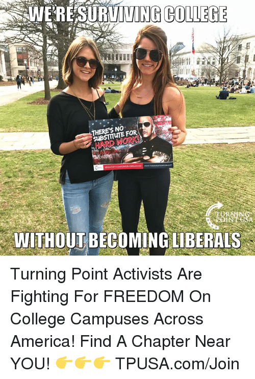 America, College, and Memes: WERESURVIVI  NG COLLEGE  NO  HARD WORK!  WITHOUT BECOMING LIBERALS Turning Point Activists Are Fighting For FREEDOM On College Campuses Across America!  Find A Chapter Near YOU! 👉👉👉 TPUSA.com/Join