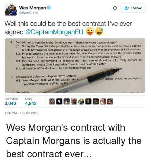 "Memes, Oblige, and Too Much: Wes Morgan  Follow  @Wes5Link  Well this could be the best contract I've ever  signed  @Captain MorganEU  8. Commitments from the Brand: Drinks On Me ""There's Only One Captain Morgan""  8.1. During the Term, Wes Morgan shall be entitled to enter licensed premises and purchase a Captain  & Cola beverage for each patron in attendance in accordance with the provisions of 8.2-8.4 below:  8.2. Prior to ordering the beverages from the outlet, Wes Morgan shall turn to face the patrons, extend  his arms to form the shape of a ""Y"" and shout, ""There's only one Captain Morgan!""  8.3. Patrons who are tempted to consume too much alcohol should be told, ""Only anchors go  overboard. Please Drink Responsibly"", and instead be offered water.  8.4. All receipts of the drink must be over legal purchase age  9. Ambassador obligations: Captain ""Wes' Costume  ie parties should an appropriate  9.1. Wes Morgan shall wear the Captain Moron  opportunity present itself during the  LIKES  RETWEETS  3,040  4,843  1:00 PM 15 Dec 2016 Wes Morgan's contract with Captain Morgans is actually the best contract ever..."