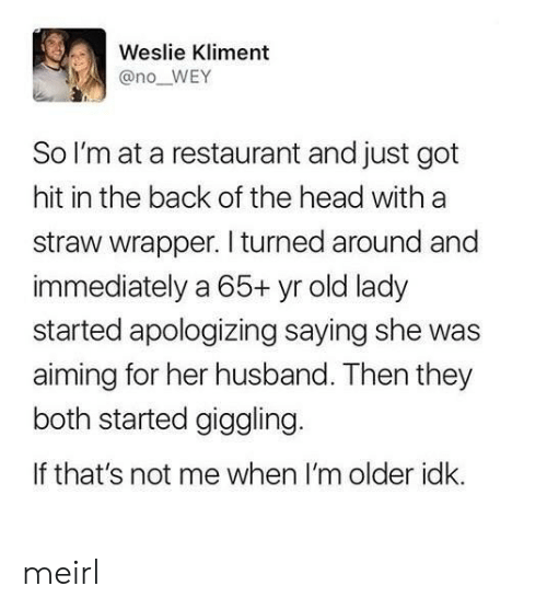 apologizing: Weslie Kliment  @no_WEY  So I'm at a restaurant and just got  hit in the back of the head with a  straw wrapper. I turned around and  immediately a 65+ yr old lady  started apologizing saying she was  aiming for her husband. Then they  both started giggling  If that's not me when I'm older idk. meirl