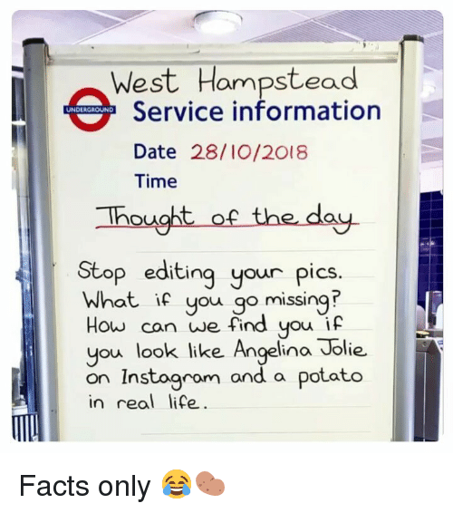 Facts, Life, and Memes: West Hampstead  Service information  Date 28/I0/2018  Time  UNDERGROUND  hought of the day.  Stop editing your pics.  What if you go missing  How can we find you if  you look like Angelina Jolie.  on Instoaram and a  in real life  potato Facts only 😂🥔
