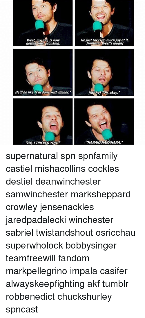 Be Like, Memes, and Tumblr: West,myson, is now  gettinglato pranking.  He just takesso much loy at it  limitates West's laugh]  He'll be like m done with dinner.  Mishol Oh, okay,  HA, ITRICKED You!  HAHAHAHAHAHAHA. supernatural spn spnfamily castiel mishacollins cockles destiel deanwinchester samwinchester marksheppard crowley jensenackles jaredpadalecki winchester sabriel twistandshout osricchau superwholock bobbysinger teamfreewill fandom markpellegrino impala casifer alwayskeepfighting akf tumblr robbenedict chuckshurley spncast