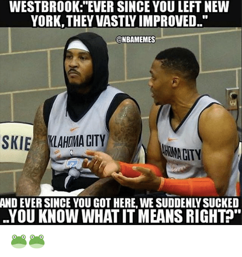"""Nba, New York, and Got: WESTBROOK: """"EVER SINCE YOU LEFT NEW  YORK, THEY VASTLY IMPROVED.  @NBAMEMES  SKIE LAHMA CITY  AND EVER SINCE YOU GOT HERE, WE SUDDENLY SUCKED  YOU KNOW WHAT IT MEANS RIGHT&. 🐸🐸"""