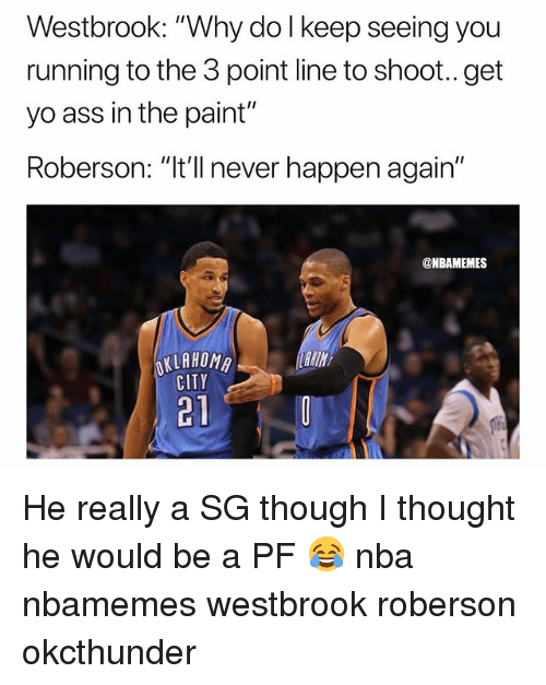 """Ass, Basketball, and Nba: Westbrook: """"Why do l keep seeing you  running to the 3 point line to shoot.. get  yo ass in the paint""""  Roberson: """"It'll never happen again""""  @NBAMEMES  KLAHOMA  CITY  221 He really a SG though I thought he would be a PF 😂 nba nbamemes westbrook roberson okcthunder"""