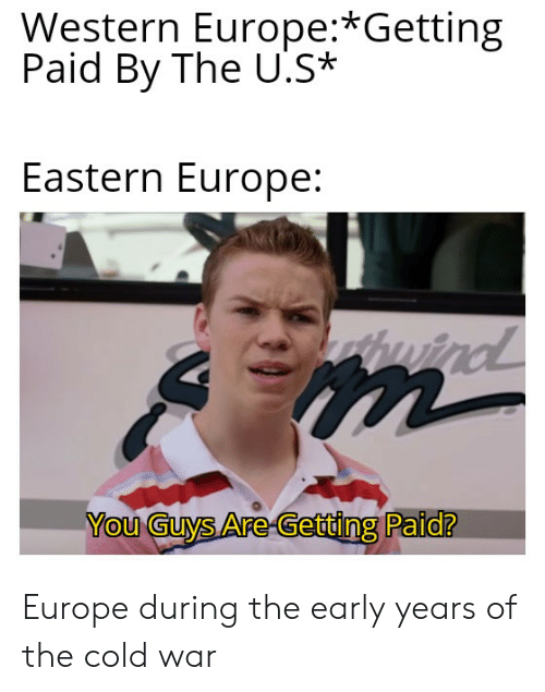 Europe, History, and Cold: Western Europe:*Getting  Paid By The U.S*  Eastern Europe:  tuind  You Guys Are-Getting Paid? Europe during the early years of the cold war
