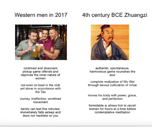 Being Alone, Club, and Game: Western men in 2017  4th century BCE Zhuangzi  contrived and dissonant  pickup game offends and  deprives the inner nature of  women  authentic, spontaneous,  harmonious game nourishes the  soul  complete realization of Wu Wei  through devout cultivation of virtue  not even on beat in the club  yet alone in accordance with  the Tao  moves his body with power, grace,  and perfection  clumsy, ineffective, unrefined  movement  barely can last five minutes;  immediately falls asleep and  does not meditate w/ you  formidable qi allows him to ravish  women for hours at a time before  contemplative meditation