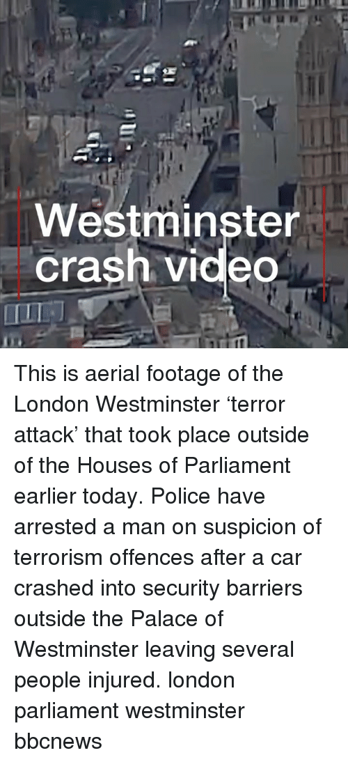 Memes, Police, and London: Westminster  Crash video This is aerial footage of the London Westminster 'terror attack' that took place outside of the Houses of Parliament earlier today. Police have arrested a man on suspicion of terrorism offences after a car crashed into security barriers outside the Palace of Westminster leaving several people injured. london parliament westminster bbcnews
