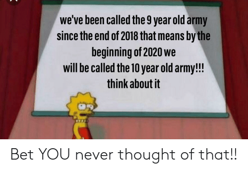 Army, Old, and Never: we've been called the 9 year old army  since the end of 2018 that means by the  beginning of 2020 we  will be called the 10 year old army!!!  think about it Bet YOU never thought of that!!