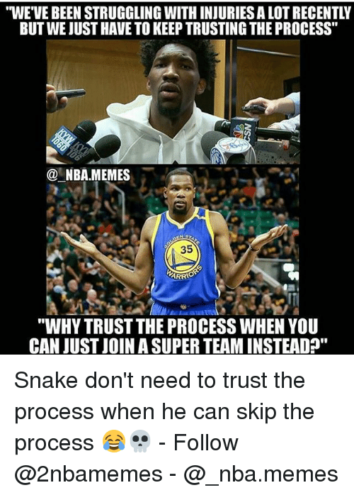 """Trust The Process: """"WE'VE BEEN STRUGGLING WITH INJURIES A LOT RECENTLY  BUT WE JUST HAVE TO KEEP TRUSTING THE PROCESS""""  @一NBA.MEMES  35  """"WHY TRUST THE PROCESS WHEN YOU  CAN JUST JOIN A SUPER TEAM INSTEADA"""" Snake don't need to trust the process when he can skip the process 😂💀 - Follow @2nbamemes - @_nba.memes"""