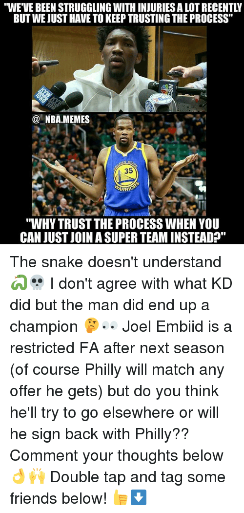 """Trust The Process: """"WE'VE BEEN STRUGGLING WITH INJURIES A LOT RECENTLY  BUT WE JUST HAVE TO KEEP TRUSTING THE PROCESS""""  @一NBA.MEMES-  35  """"WHY TRUST THE PROCESS WHEN YOU  CAN JUST JOIN A SUPER TEAM INSTEAD"""" The snake doesn't understand 🐍💀 I don't agree with what KD did but the man did end up a champion 🤔👀 Joel Embiid is a restricted FA after next season (of course Philly will match any offer he gets) but do you think he'll try to go elsewhere or will he sign back with Philly?? Comment your thoughts below 👌🙌 Double tap and tag some friends below! 👍⬇"""