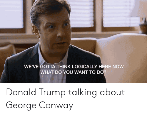 Conway, Donald Trump, and Politics: WE'VE GOTTA THINK LOGICALLY HERE NOW  WHAT DO YOU WANT TO DO Donald Trump talking about George Conway