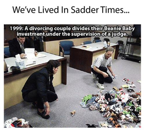 beanie baby: We've Lived In Sadder Times...  1999: A divorcing couple divides their Beanie Baby  investment under the supervision of ajudge