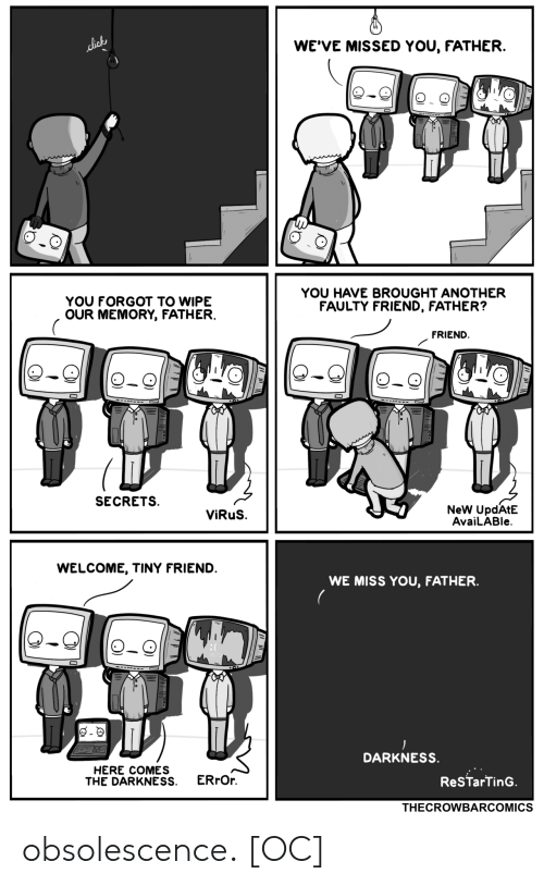 secrets: WE'VE MISSED YOU, FATHER.  lick  YOU HAVE BROUGHT ANOTHER  FAULTY FRIEND, FATHER?  YOU FORGOT TO WIPE  OUR MEMORY, FATHER.  FRIEND  SECRETS  NeW UpdAtE  AvaiLABle  ViRuS.  WELCOME, TINY FRIEND.  WE MISS YOU, FATHER  DARKNESS.  HERE COMES  THE DARKNESS  ERrOr  ReSTarTinG.  THECROWBARCOMICS obsolescence. [OC]