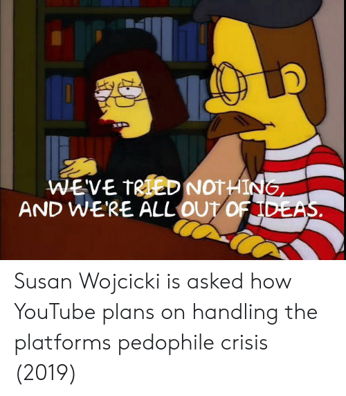 youtube.com, How, and Platform: WEVE TRTED NOTHI  AND WERE ALL OUtO Susan Wojcicki is asked how YouTube plans on handling the platforms pedophile crisis (2019)