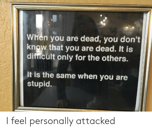 difficult: Whên you are dead, you don't  know that you are dead. It is  difficult only for the others.  It is the same when you are  stupid. I feel personally attacked