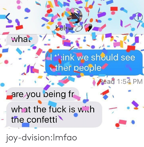 Tumblr, Blog, and Fuck: wha  小, ink we sn®uld see  ther people  Read 1:54 PM  are you being T  what the fuck is with  the confetti \ . joy-dvision:lmfao