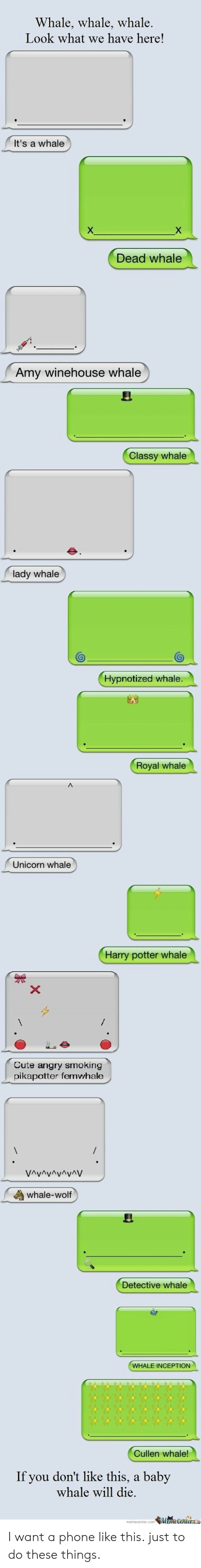 Inception: Whale, whale, whale.  Look what we have here!  It's a whale  X  Dead whale  Amy winehouse whale  Classy whale  lady whale  Hypnotized whale.  Royal whale  Unicorn whale  Harry potter whale  X  Cute angry smoking  pikapotter femwhale  VAvAvAvAyAV  whale-wolf  Detective whale  WHALE INCEPTION  Cullen whale!  If you don't like this,  baby  whale will die.  MameCentere I want a phone like this. just to do these things.
