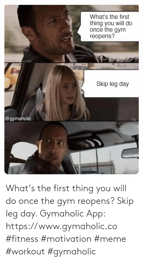 Gym: What's the first thing you will do once the gym reopens? Skip leg day.  Gymaholic App: https://www.gymaholic.co  #fitness #motivation #meme #workout #gymaholic