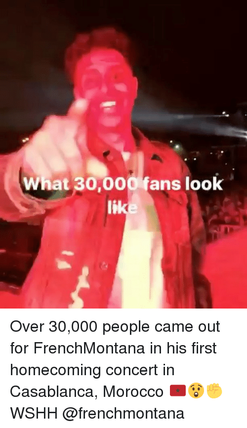 Memes, Wshh, and Casablanca: What 30,000 fans look Over 30,000 people came out for FrenchMontana in his first homecoming concert in Casablanca, Morocco 🇲🇦😲✊️ WSHH @frenchmontana