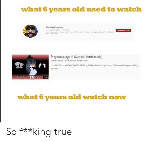 Life, Mother's Day, and Pregnant: what 6 years old used to watch  Sky Does Everything  1,80 208subecnbers 1,909 videos  SUBSCRIBE 11M  Hllo and wlcome to my chinnel, m Adam a let of people remember me as SkypoesMinecraft, I understand  thats a huge part  Pregnant at age 11 (Gacha Life mini movie)  ItzDemonWolf 415K views 3 weeks ago  posted this on Mother's Day 2019 but it got deleted which is good cuz i did wanna change something  so yeah  Dreanart tago  7:10  what 6 years old watch now So f**king true