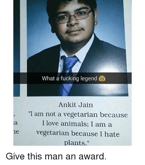 "Animals, Fucking, and Love: What a fucking legend  Ankit Jain  ""I am not a vegetarian because  I love animals; I am a  ne vegetarian because I hate  plants."" Give this man an award."