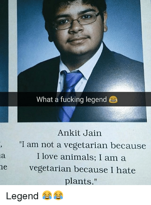 "Animals, Fucking, and Love: What a fucking legend  Ankit Jain  I am not a vegetarian because  I love animals; I am a  he vegetarian because I hate  plants."" Legend 😂😂"