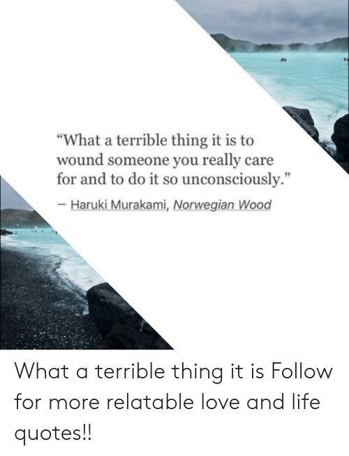 """Life, Love, and Norwegian: """"What a terrible thing it is to  wound someone you really care  for and to do it so unconsciously.""""  - Haruki Murakami, Norwegian Wood What a terrible thing it is  Follow for more relatable love and life quotes!!"""
