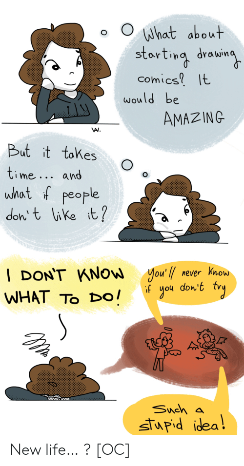 Never Know: What about  starting drowin  comics It  would be  AMAZING  But it tokes  time... and  what f people  don t like it?  you'l never know  don't  gou    DON'T KNOW  if  WHAT TO Dо!  Snch a  stupid idea! New life… ? [OC]