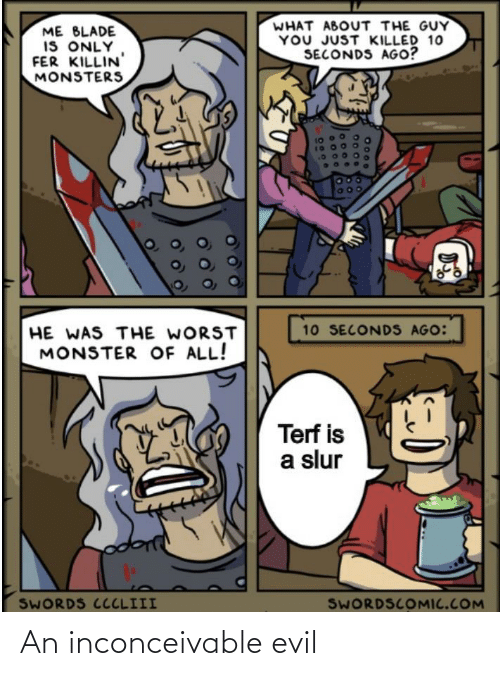 inconceivable: WHAT ABOUT THE GUY  YOU JUST KILLED 10  SECONDS AGO?  ME BLADE  IS ONLY  FER KILLIN  MONSTERS  10 SECONDS AGO:  HE WAS THE WORST  MONSTER OF ALL!  Terf is  a slur  SWORDS CCCLIII  SWORDSCOMIC.COM  2000 An inconceivable evil