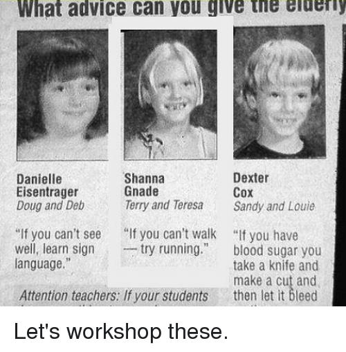 "Advice, Bloods, and Doug: What advice can you give tie eluery  Danielle  Eisentrager  Doug and Deb  Shanna  Gnade  Terry and Teresa  Dexter  Cox  Sandy and Louie  ""If you can't see  you can't walk ""If you have  -try running.""  well, learn signt  language.""  blood sugar you  take a knife and  make a cut and  Attention teachers: If yor students then let it bleed Let's workshop these."