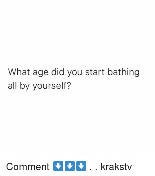 Memes, 🤖, and Did: What age did you start bathing  all by yourself? Comment ⬇️⬇️⬇️ . . krakstv