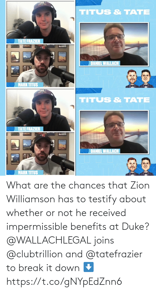 what are: What are the chances that Zion Williamson has to testify about whether or not he received impermissible benefits at Duke?  @WALLACHLEGAL joins @clubtrillion and @tatefrazier to break it down ⬇️ https://t.co/gNYpEdZnn6