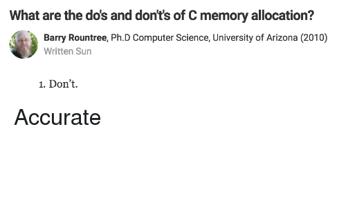 Arizona, Computer, and Science: What are the do's and don't's of C memory allocation?  Barry Rountree, Ph.D Computer Science, University of Arizona (2010)  Written Sun  1. Don't. Accurate