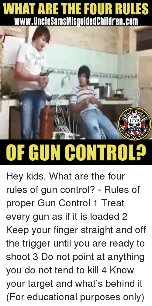 Memes, Target, and Control: WHAT ARE THE FOUR RULES  www.UncleSamsMisquidedchildren.com  ESt  1775  OF GUN CONTROL? Hey kids, What are the four rules of gun control? - Rules of proper Gun Control 1 Treat every gun as if it is loaded 2 Keep your finger straight and off the trigger until you are ready to shoot 3 Do not point at anything you do not tend to kill 4 Know your target and what's behind it (For educational purposes only)